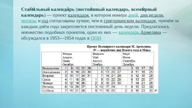 Стаби́льный календа́рь ( постоя́нный календарь , всеми́рный календарь )— проект календаря , в котором номера дней , дни недели , месяцы и год согласованы лучше, чем в григорианском календаре , причём за каждым днём года закрепляется постоянный день недели. Предлагалось множество подобных проектов, один из них— календарь Армелина — обсуждался в 1953—1954 годах в ООН