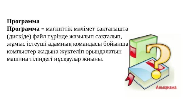 Программа Программа – магниттік мәлімет сақтағышта (дискіде) файл түрінде жазылып сақталып, жұмыс істеуші адамның командасы бойынша компьютер жадына жүктеліп орындалатын машина тіліндегі нұсқаулар жиыны.