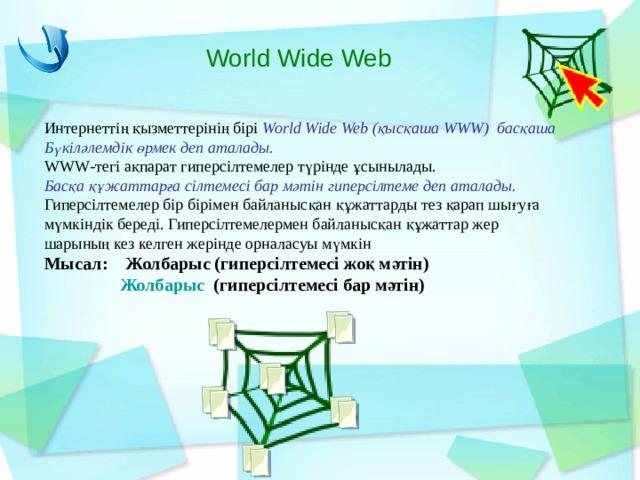 World Wide Web Интернеттің қызметтерінің бірі World Wide Web (қысқаша WWW) басқаша Бүкіләлемдік өрмек деп аталады. WWW -тегі ақпарат гиперсілтемелер түрінде ұсынылады. Басқа құжаттарға сілтемесі бар мәтін гиперсілтеме деп аталады. Гиперсілтемелер бір бірімен байланысқан құжаттарды тез қарап шығуға мүмкіндік береді. Гиперсілтемелермен байланысқан құжаттар жер шарының кез келген жерінде орналасуы мүмкін Мысал: Жолбарыс (гиперсілтемесі жоқ мәтін)  Жолбарыс (гиперсілтемесі бар мәтін)