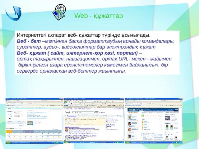 Web - құжаттар Интернеттегі ақпарат веб- құжаттар түрінде ұсынылады. Веб - бет –мәтіннен басқа форматтаудың арнайы командалары, суреттер, аудио-, видеоклиптар бар электрондық құжат Веб- құжат ( сайт, интернет-қор көзі, портал) – ортақ тақырыппен, навигациямен, ортақ URL - мекен - жайымен  біріктірілген өзара еренсілтемелер көмегімен байланысып, бір серверде орналасқан веб-беттер жиынтығы.
