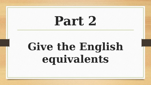 Part 2 Give the English equivalents