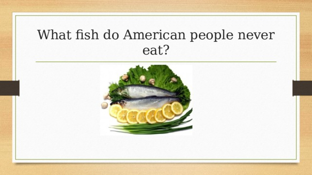 What fish do American people never eat?