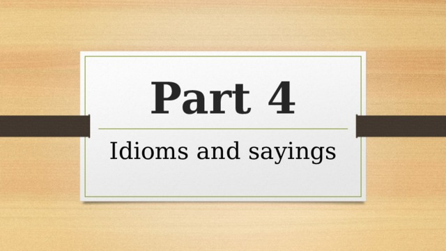 Part 4 Idioms and sayings
