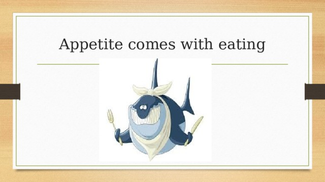 Appetite comes with eating