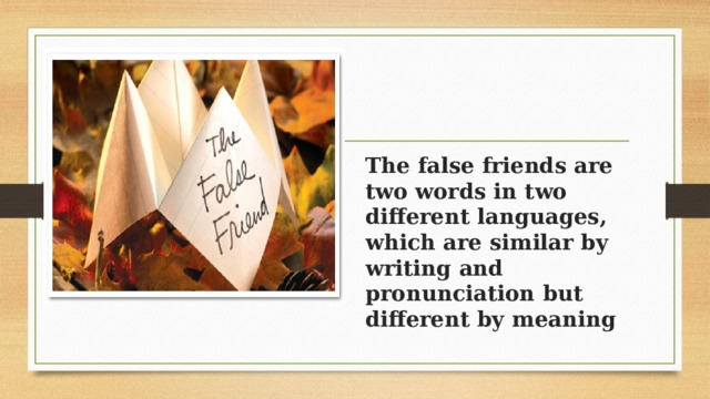 The false friends are two words in two different languages, which are similar by writing and pronunciation but different by meaning