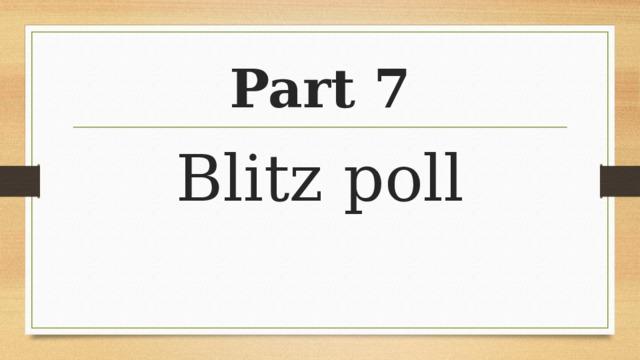 Part 7 Blitz poll