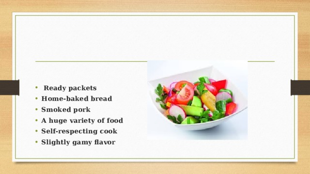 Ready packets Home-baked bread Smoked pork A huge variety of food Self-respecting cook Slightly gamy flavor