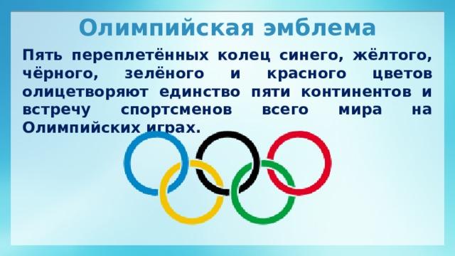 Олимпийская эмблема Пять переплетённых колец синего, жёлтого, чёрного, зелёного и красного цветов олицетворяют единство пяти континентов и встречу спортсменов всего мира на Олимпийских играх.