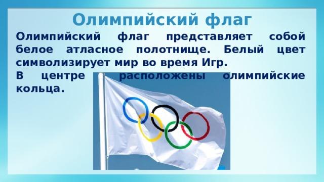 Олимпийский флаг Олимпийский флаг представляет собой белое атласное полотнище. Белый цвет символизирует мир во время Игр. В центре расположены олимпийские кольца.