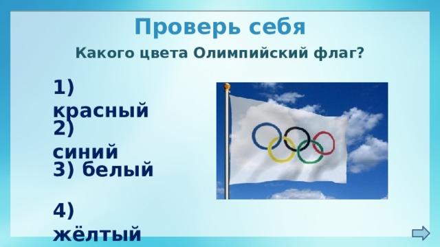 Проверь себя Какого цвета Олимпийский флаг? 1) красный 2) синий 3) белый 4) жёлтый
