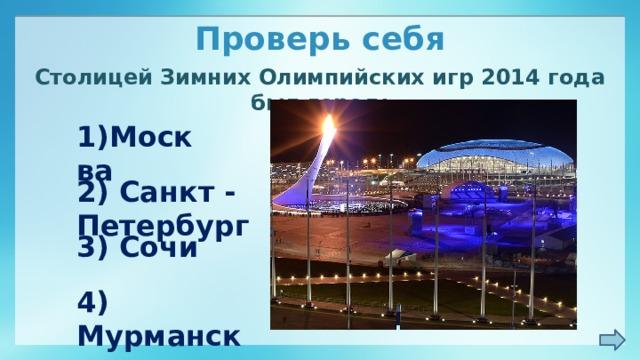 Проверь себя Столицей Зимних Олимпийских игр 2014 года был город: 1)Москва 2) Санкт - Петербург 3) Сочи 4) Мурманск