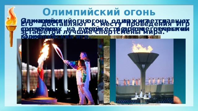 Олимпийский огонь Олимпийский огонь зажигается от солнечных лучей вдревнегреческом городе Олимпии. Зажжение огня – один из главных ритуалов на торжественном открытии Олимпийских игр. Его доставляют к месту проведения Игр эстафетой лучшие спортсмены мира.