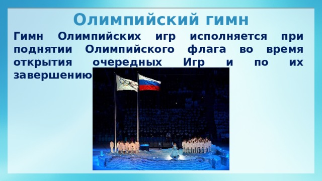 Олимпийский гимн Гимн Олимпийских игр исполняется при поднятии Олимпийского флага во время открытия очередных Игр и по их завершению.