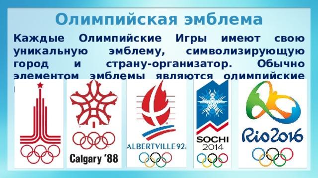 Олимпийская эмблема Каждые Олимпийские Игры имеют свою уникальную эмблему, символизирующую город и страну-организатор. Обычно элементом эмблемы являются олимпийские кольца.