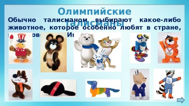 Олимпийские талисманы Обычно талисманом выбирают какое-либо животное, которое особенно любят в стране, где проводятся Игры.