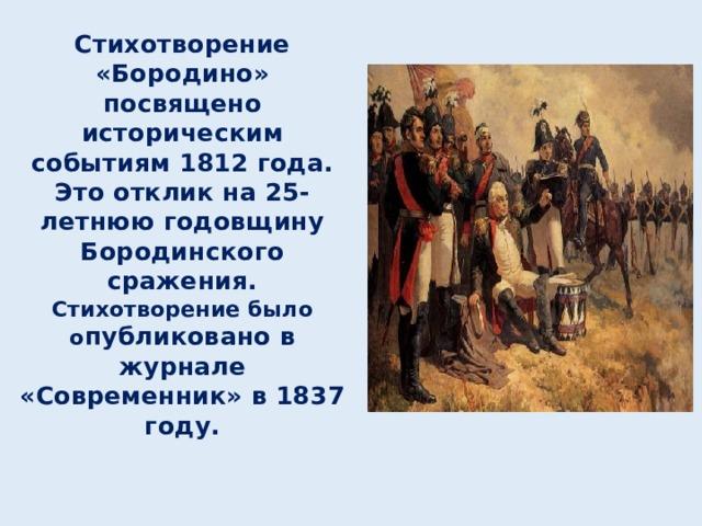 Стихотворение «Бородино» посвящено историческим событиям 1812 года. Это отклик на 25-летнюю годовщину Бородинского сражения. Стихотворение было о публиковано в журнале «Современник» в 1837 году.