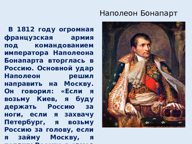 Наполеон Бонапарт  В 1812 году огромная французская армия под командованием императора Наполеона Бонапарта вторглась в Россию. Основной удар Наполеон решил направить на Москву. Он говорил: «Если я возьму Киев, я буду держать Россию за ноги, если я захвачу Петербург, я возьму Россию за голову, если я займу Москву, я поражу Россию в самое сердце».
