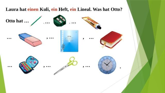 Laura hat einen Kuli, ein Heft, ein Lineal. Was hat Otto?  Otto hat …  , … , … , … , … … … , … , … .
