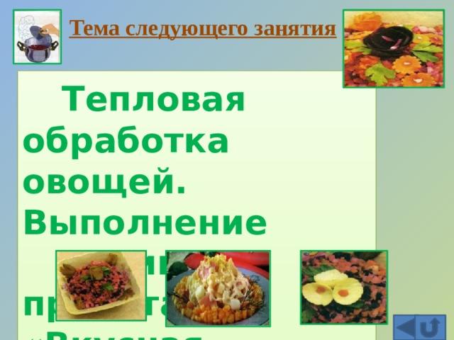 Тема следующего занятия   Тепловая обработка овощей. Выполнение  мини—проекта «Вкусная фантазия»