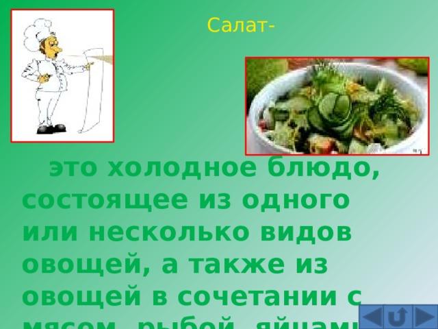 Салат-  это холодное блюдо, состоящее из одного или несколько видов овощей, а также из овощей в сочетании с мясом, рыбой, яйцами и т. д.