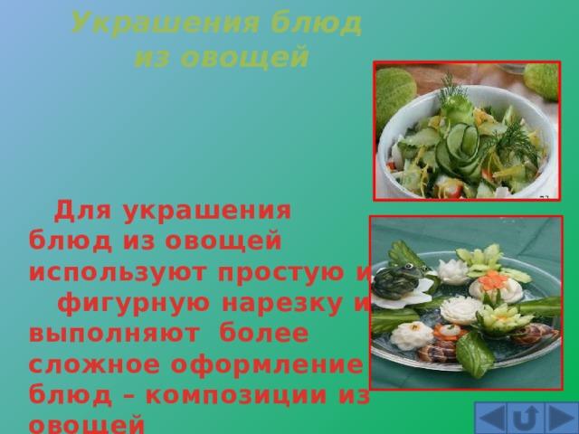 Украшения блюд из овощей  Для украшения блюд из овощей используют простую и фигурную нарезку и выполняют более сложное оформление блюд – композиции из овощей