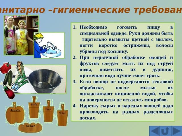 Санитарно –гигиенические требования Необходимо готовить пищу в специальной одежде. Руки должны быть тщательно вымыты щеткой с мылом, ногти коротко острижены, волосы убраны под косынку. При первичной обработке овощей и фруктов следует мыть их под струей воды, поместить их в дуршлаг, проточная вода лучше смоет грязь. Если овощи не подвергаются тепловой обработке, после мытья их ополаскивают кипяченой водой, чтобы на поверхности не осталось микробов. Нарезку сырых и вареных овощей надо производить на разных разделочных досках. Фрукты Овощи