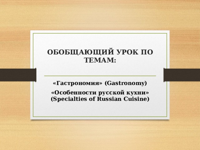 ОБОБЩАЮЩИЙ УРОК ПО ТЕМАМ:   «Гастрономия» (Gastronomy) «Особенности русской кухни» (Specialties of Russian Cuisine)