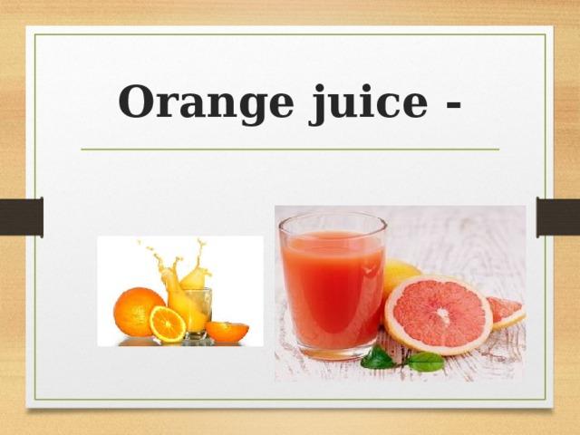 Orange juice -