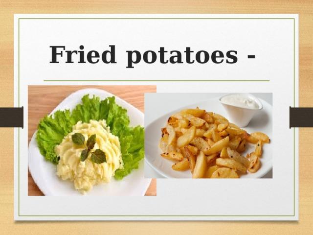 Fried potatoes -