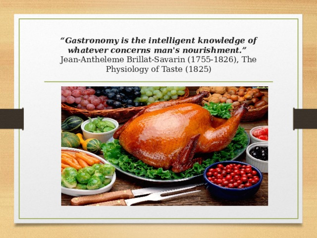 """ Gastronomy is the intelligent knowledge of whatever concerns man's nourishment.""  Jean-Antheleme Brillat-Savarin (1755-1826), The Physiology of Taste (1825)"