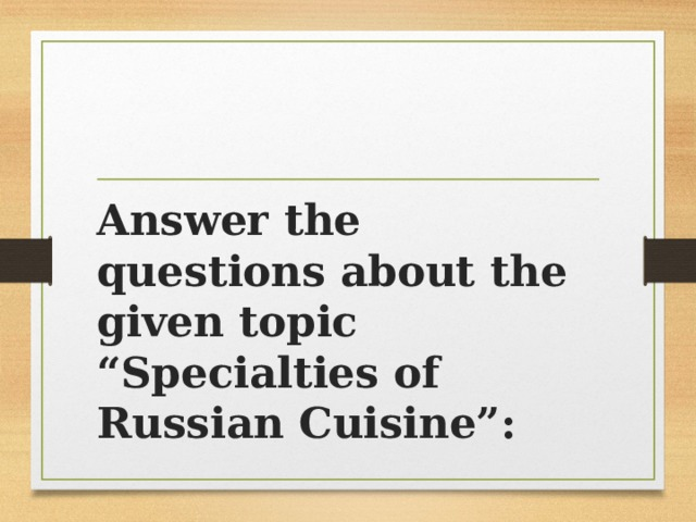 "Answer the questions about the given topic ""Specialties of Russian Cuisine"":"