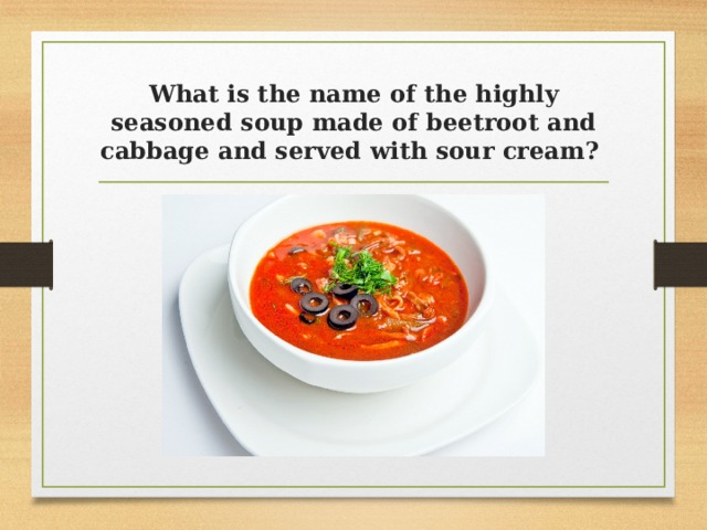 What is the name of the highly seasoned soup made of beetroot and cabbage and served with sour cream?