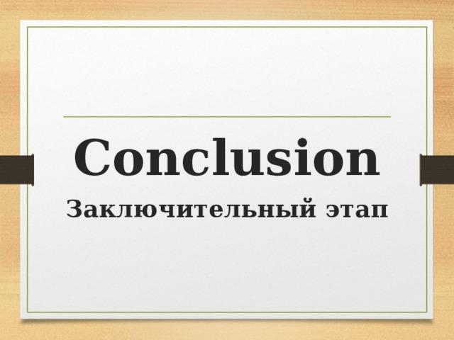 Conclusion Заключительный этап