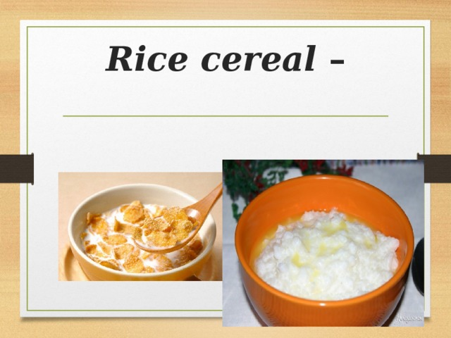 Rice cereal –