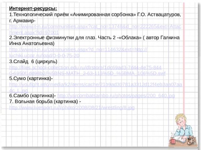 Интернет-ресурсы: 1.Технологический приём «Анимированная сорбонка» Г.О. Аствацатуров, г. Армавир- http://www.it-n.ru/communities.aspx?cat_no=13748&d_no=222265&ext=Attachment.aspx?Id=97001 2.Электронные физминутки для глаз. Часть 2 -«Облака» ( автор Галкина Инна Анатольевна) http://www.it-n.ru/communities.aspx?d_no=114632&ext=http:// luchiki.ucoz.ru/load/0-0-0-75-20 3.Слайд 6 (циркуль) http://files.school-collection.edu.ru/dlrstore/1dc69ad3-7d44-4e75-8440-6950f1dd98b2/%5BNS-MATH_2-63-116%5D_%5BMA_106%5D.swf 5.Сумо (картинка)- http://youfight.info/media/k2/items/cache/21b9ad30781a3312d12f4eb3aa07aa4c_L.jpg 6.Самбо (картинка)- http://yarcombatsambo.ru/photos/pages/200_640.jpg 7. Вольная борьба (картинка) - http://www.livesport.ru/l/photo/2008/08/21/wrestling/8.jpg