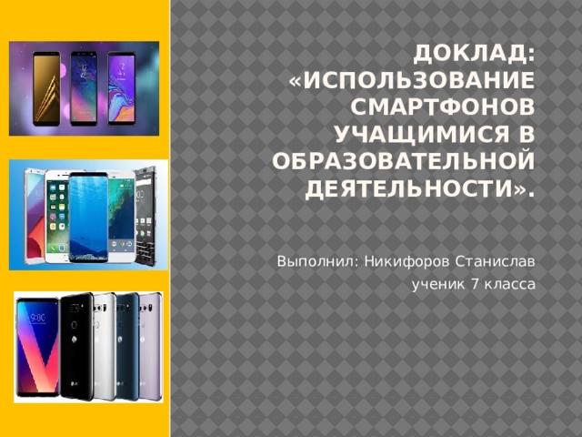 Доклад: «Использование смартфонов учащимися в образовательной деятельности».   Выполнил: Никифоров Станислав ученик 7 класса