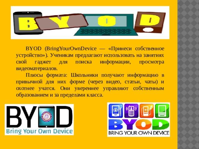 BYOD (BringYourOwnDevice — «Принеси собственное устройство»). Ученикам предлагают использовать на занятиях свой гаджет для поиска информации, просмотра видеоматериалов. Плюсы формата: Школьники получают информацию в привычной для них форме (через видео, статьи, чаты) и охотнее учатся. Они увереннее управляют собственным образованием и за пределами класса.