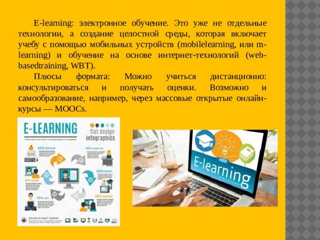 E-learning: электронное обучение. Это уже не отдельные технологии, а создание целостной среды, которая включает учебу с помощью мобильных устройств (mobilelearning, или m-learning) и обучение на основе интернет-технологий (web-basedtraining, WBT). Плюсы формата: Можно учиться дистанционно: консультироваться и получать оценки. Возможно и самообразование, например, через массовые открытые онлайн-курсы — MOOCs.