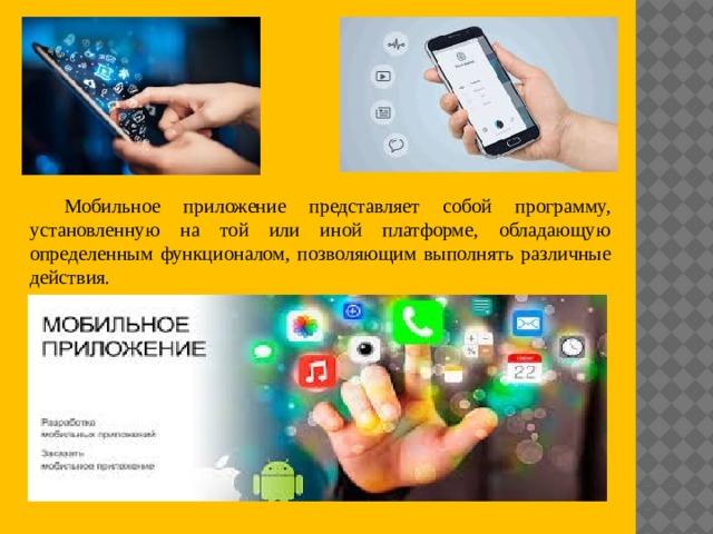 Мобильное приложение представляет собой программу, установленную на той или иной платформе, обладающую определенным функционалом, позволяющим выполнять различные действия.