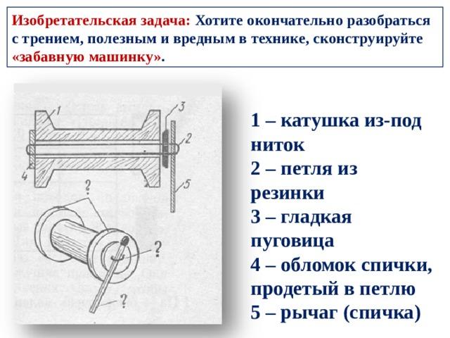 Изобретательская задача: Хотите окончательно разобраться с трением, полезным и вредным в технике, сконструируйте «забавную машинку» . 1 – катушка из-под ниток 2 – петля из резинки 3 – гладкая пуговица 4 – обломок спички, продетый в петлю 5 – рычаг (спичка)