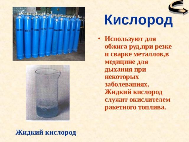 Кислород Используют для обжига руд,при резке и сварке металлов,в медицине для дыхания при некоторых заболеваниях. Жидкий кислород служит окислителем ракетного топлива. Жидкий кислород