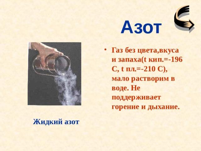 Азот Газ без цвета,вкуса и запаха( t кип.=-196 С, t пл.=-210 С), мало растворим в воде. Не поддерживает горение и дыхание. Жидкий азот