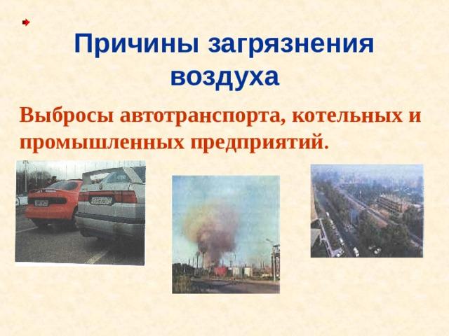 Причины загрязнения воздуха Выбросы автотранспорта, котельных и промышленных предприятий .