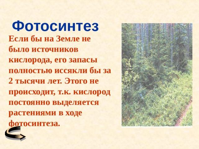 Фотосинтез Если бы на Земле не было источников кислорода, его запасы полностью иссякли бы за 2 тысячи лет. Этого не происходит, т.к. кислород постоянно выделяется растениями в ходе фотосинтеза.