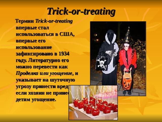 Trick-or-treat ing  Термин Trick-or-treat ing впервые стал использоваться в США, впервые его использование зафиксировано в 1934 году. Литературно его можно перевести как Проделка или угощение , и указывает на шуточную угрозу принести вред если хозяин не принесёт детям угощение.