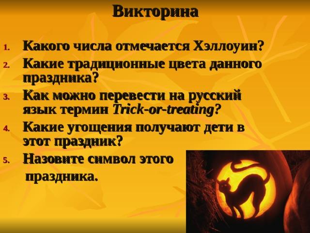Викторина   Какого числа отмечается Хэллоуин? Какие традиционные цвета данного праздника? Как можно перевести на русский язык термин Trick-or-treat ing ?  Какие угощения получают дети в этот праздник? Назовите символ этого  праздника.