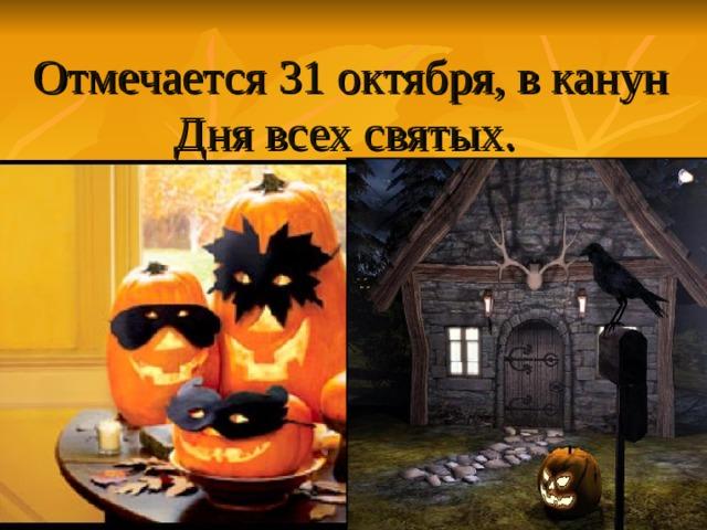 Отмечается 31 октября,в канун Дня всех святых .