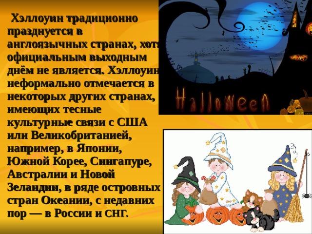 Хэллоуин традиционно празднуется в англоязычных странах, хотя официальным выходным днём не является. Хэллоуин неформально отмечается в некоторых других странах, имеющих тесные культурные связи с США  или Великобританией, например, в Японии, Южной Корее, Сингапуре, Австралии  и Новой Зеландии, в ряде островных стран Океании, с недавних пор— в России  и СНГ.