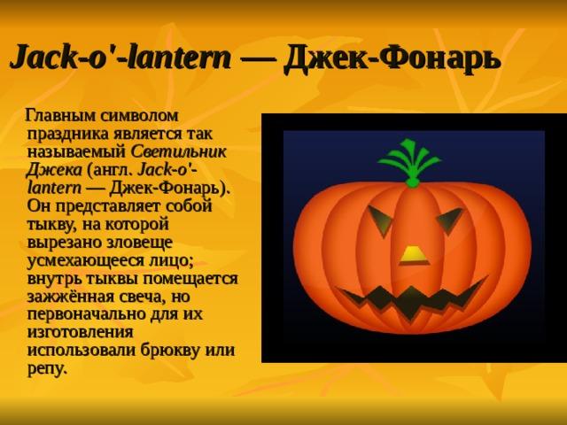 Jack-o'-lantern — Джек-Фонарь  Главным символом праздника является так называемый Светильник Джека (англ. Jack-o'-lantern — Джек-Фонарь). Он представляет собой тыкву, на которой вырезано зловеще усмехающееся лицо; внутрь тыквы помещается зажжённая свеча, но первоначально для их изготовления использовали брюкву или репу.