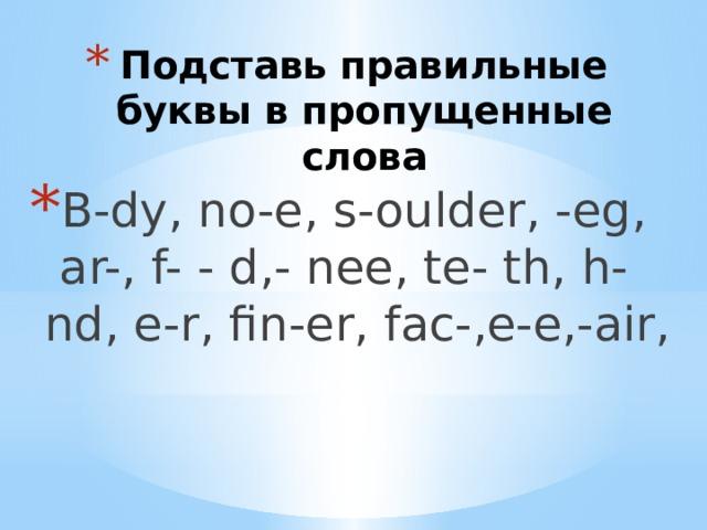 Подставь правильные буквы в пропущенные слова B-dy, no-e, s-oulder, -eg, ar-, f- - d,- nee, te- th, h-nd, e-r, fin-er, fac-,e-e,-air,